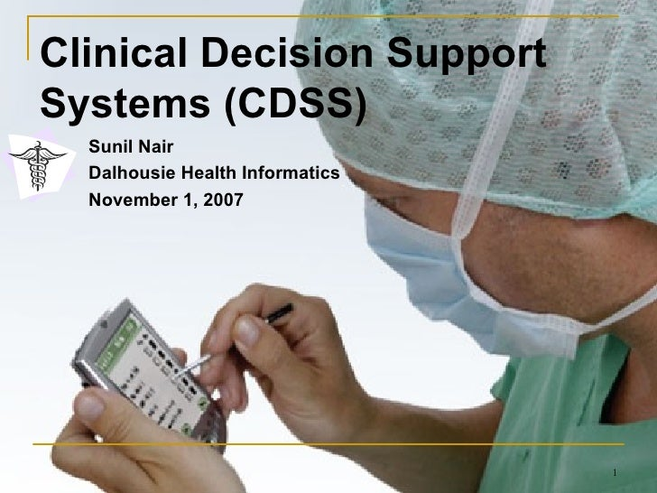 Clinical Decision Support Systems (CDSS) Sunil Nair Dalhousie Health Informatics November 1, 2007