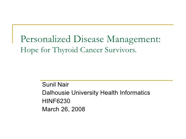 Personalized Disease Management:  Hope for Thyroid Cancer Survivors. Sunil Nair Dalhousie University Health Informatics HI...
