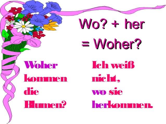 Wo? + her = Woher? W oher kommen die Blumen?  Ich weiß nicht, wo sie herkommen.