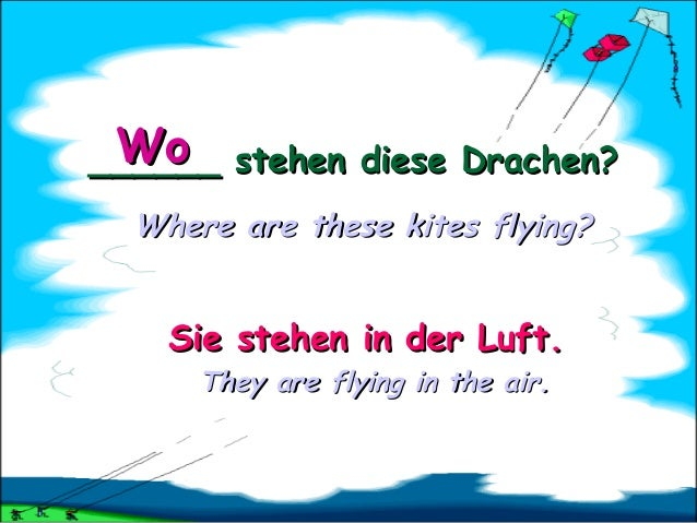 Wo ______ stehen diese Drachen? Where are these kites flying?  Sie stehen in der Luft. They are flying in the air.