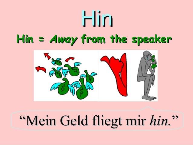 "Hin  Hin = Away from the speaker  ""Mein Geld fliegt mir hin."""