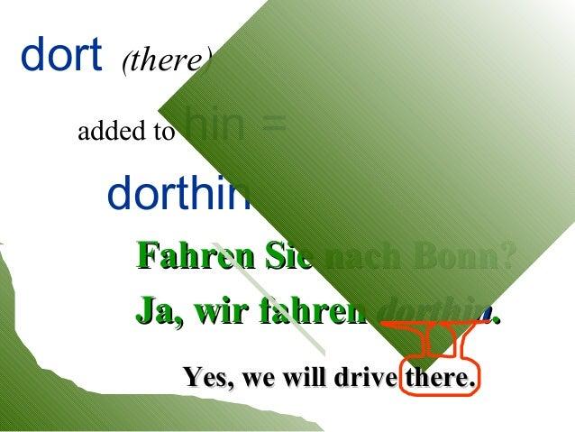 dort  (there)  hin = dorthin  added to  Fahren Sie nach Bonn? Ja, wir fahren dorthin. Yes, we will drive there.