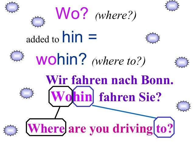 Wo? (where?) added to hin = wohin? (where to?) Wir fahren nach Bonn. Wohin fahren Sie? Where are you driving to?