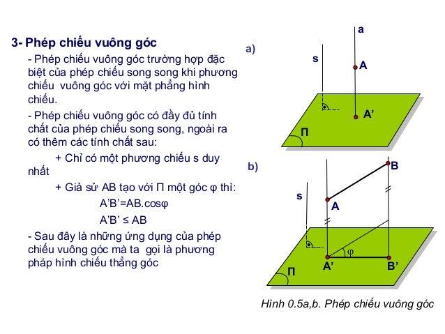 3- Phép chiếu vuông góc - Phép chiếu vuông góc trường hợp đặc biệt của phép chiếu song song khi phương chiếu vuông góc với...