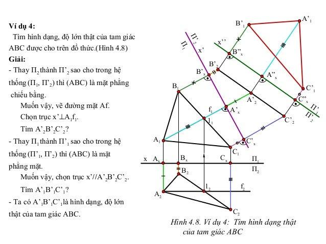 Ví dụ 4: Tìm hình dạng, độ lớn thật của tam giác ABC được cho trên đồ thức.(Hình 4.8) Giải: - Thay П2 thành П'2 sao cho tr...