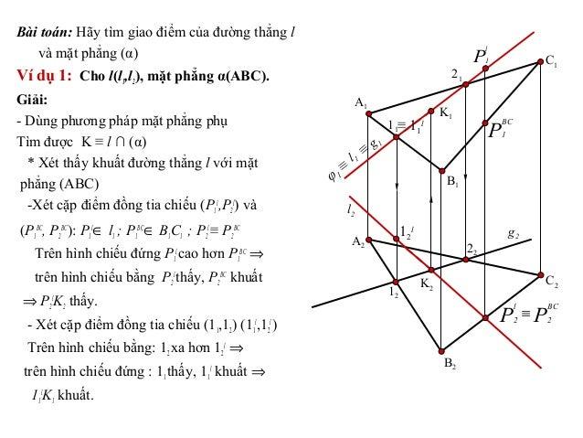 Bài toán: Hãy tìm giao điểm của đường thẳng l và mặt phẳng (α) Ví dụ 1: Cho l(l1,l2), mặt phẳng α(ABC). Giải: - Dùng phươn...