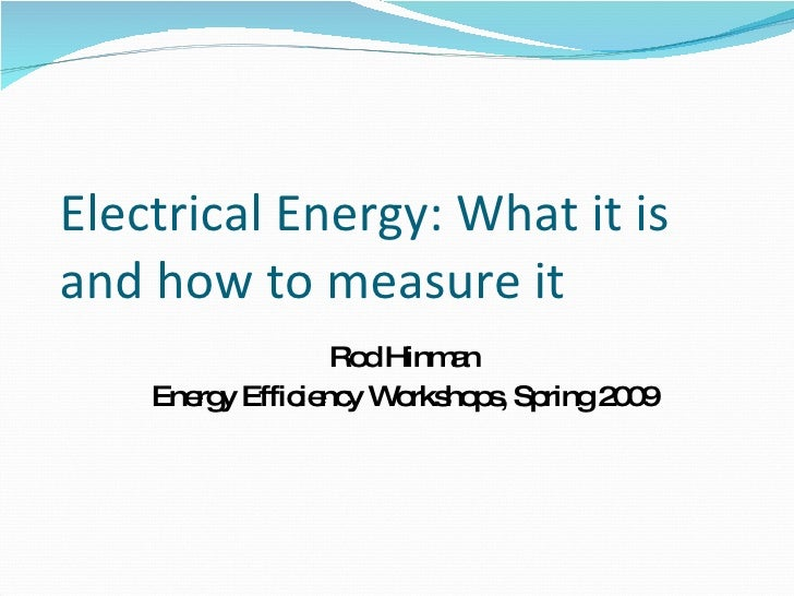 Electrical Energy: What it is and how to measure it Rod Hinman Energy Efficiency Workshops, Spring 2009