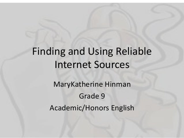 Finding and Using Reliable     Internet Sources    MaryKatherine Hinman          Grade 9   Academic/Honors English