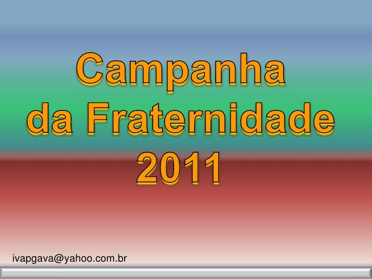 Campanha <br />da Fraternidade<br />2011<br />ivapgava@yahoo.com.br<br />
