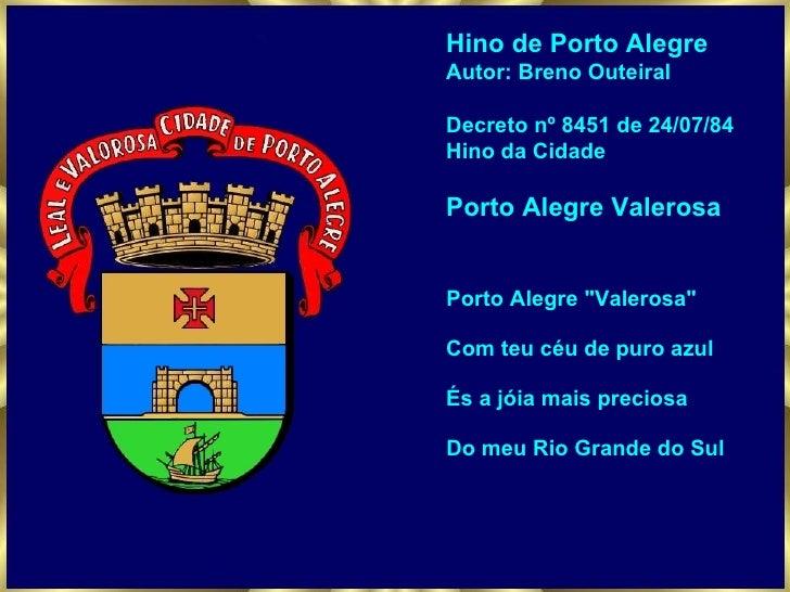 Hino de Porto Alegre Autor: Breno Outeiral Decreto nº 8451 de 24/07/84 Hino da Cidade Porto Alegre Valerosa Porto Alegre &...