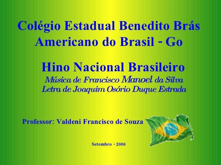 Colégio Estadual Benedito Brás Americano do Brasil - Go Hino Nacional Brasileiro Música de Francisco  Manoel  da Silva Let...