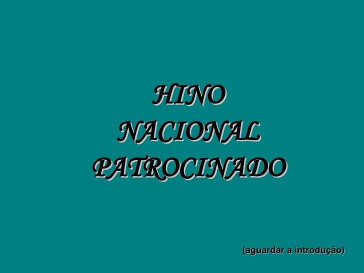 HINO  NACIONAL PATROCINADO          (aguardar a introdução)