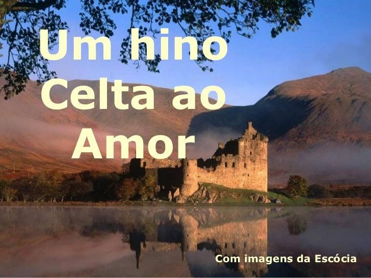 Um hinoCelta ao Amor       Com imagens da Escócia
