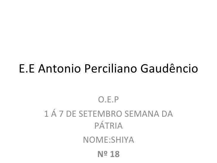 E.E Antonio Perciliano Gaudêncio O.E.P 1 Á 7 DE SETEMBRO SEMANA DA PÁTRIA NOME:SHIYA Nº 18