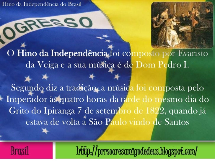 Hino da Independência do Brasil O Hino da Independência foi composto por Evaristo    da Veiga e a sua música é de Dom Pedr...
