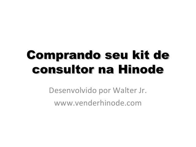 Comprando seu kit deComprando seu kit de consultor na Hinodeconsultor na Hinode Desenvolvido por Walter Jr. www.venderhino...