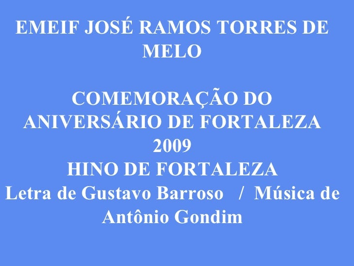 EMEIF JOSÉ RAMOS TORRES DE MELO COMEMORAÇÃO DO ANIVERSÁRIO DE FORTALEZA 2009 HINO DE FORTALEZA Letra de Gustavo Barroso  /...