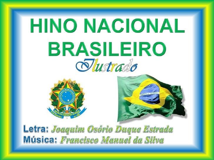 HINO NACIONAL BRASILEIRO<br />Ilustrado<br />Letra: Joaquim Osório Duque Estrada<br />Música: Francisco Manuel da Silva<br />