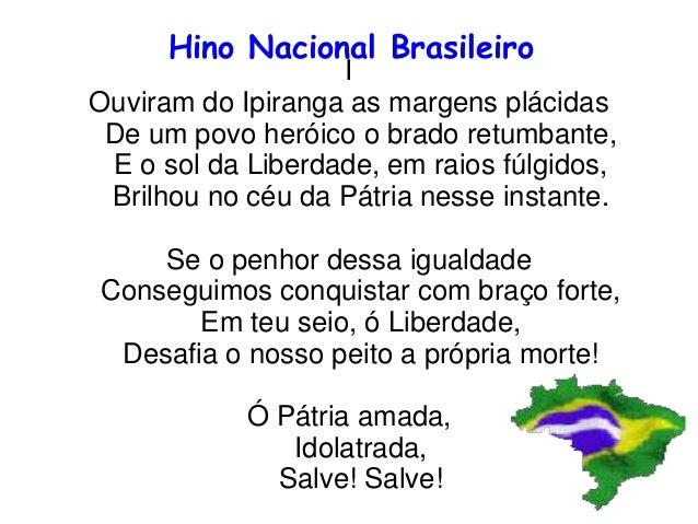 Hino Nacional Brasileiro I Ouviram do Ipiranga as margens plácidas De um povo heróico o brado retumbante, E o sol da Liber...