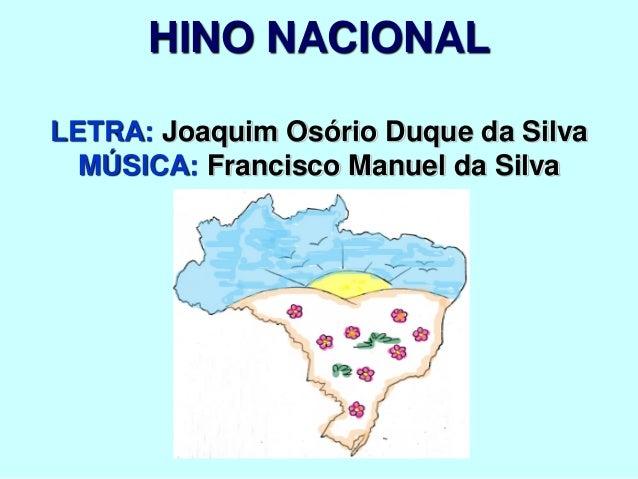 HINO NACIONAL LETRA: Joaquim Osório Duque da Silva MÚSICA: Francisco Manuel da Silva