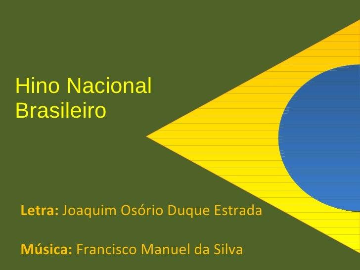 Hino Nacional Brasileiro    Letra: Joaquim Osório Duque Estrada  Música: Francisco Manuel da Silva