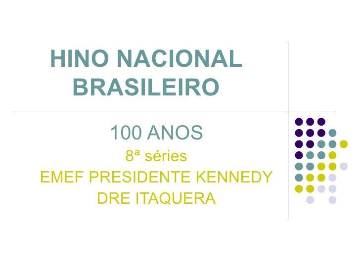 HINO NACIONAL BRASILEIRO 100 ANOS 8ª séries EMEF PRESIDENTE KENNEDY DRE ITAQUERA