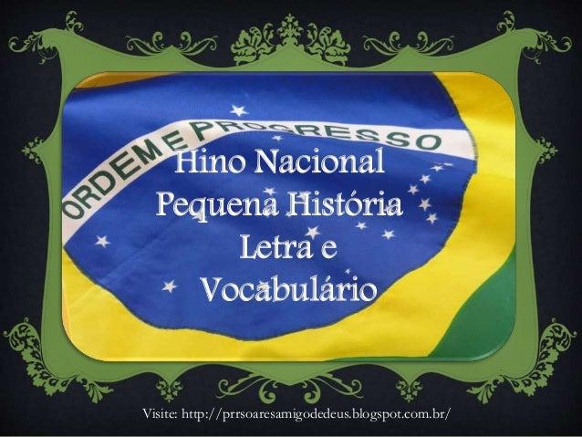Hino Nacional Pequena História Letra e Vocabulário Visite: http://prrsoaresamigodedeus.blogspot.com.br/