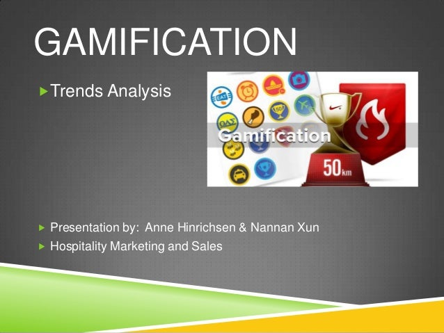 GAMIFICATIONTrends Analysis Presentation by: Anne Hinrichsen & Nannan Xun Hospitality Marketing and Sales