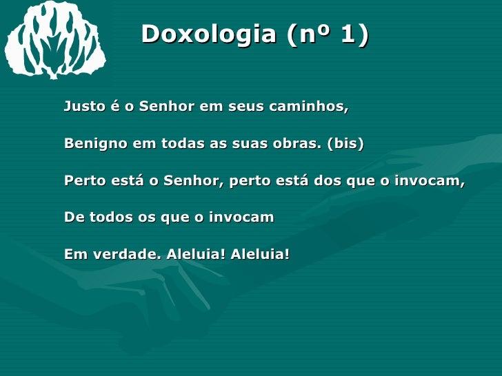 Doxologia (nº 1) <ul><li>Justo é o Senhor em seus caminhos, </li></ul><ul><li>Benigno em todas as suas obras. (bis) </li><...