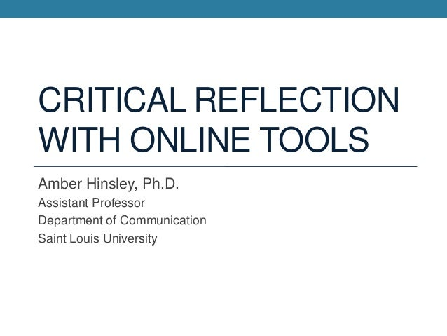 CRITICAL REFLECTION WITH ONLINE TOOLS Amber Hinsley, Ph.D. Assistant Professor Department of Communication Saint Louis Uni...