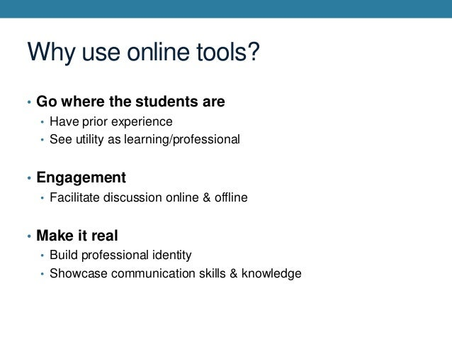 Why use online tools? • Go where the students are • Have prior experience • See utility as learning/professional  • Engage...