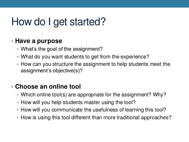 How do I get started? • Have a purpose • What's the goal of the assignment? • What do you want students to get from the ex...