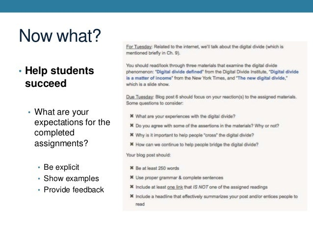 Now what? • Help students  succeed • What are your  expectations for the completed assignments? • Be explicit  • Show exam...