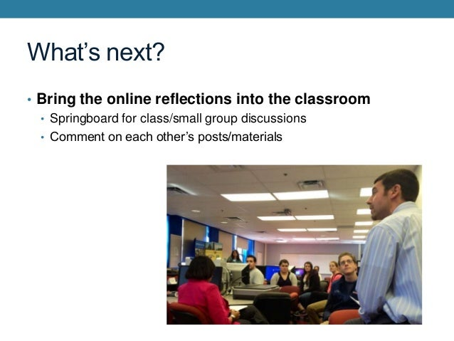 What's next? • Bring the online reflections into the classroom • Springboard for class/small group discussions • Comment o...