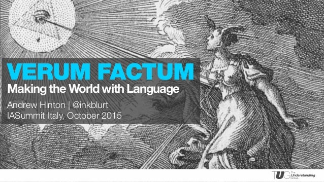 PRESENTED BY Andrew Hinton | @inkblurt IASummit Italy, October 2015 VERUM FACTUM Making the World with Language
