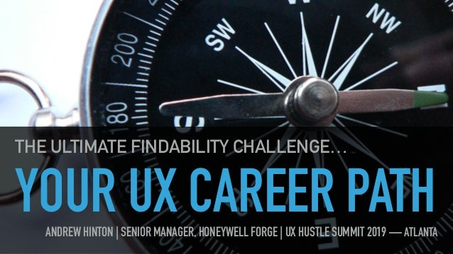 YOUR UX CAREER PATH THE ULTIMATE FINDABILITY CHALLENGE… ANDREW HINTON | SENIOR MANAGER, HONEYWELL FORGE | UX HUSTLE SUMMIT...