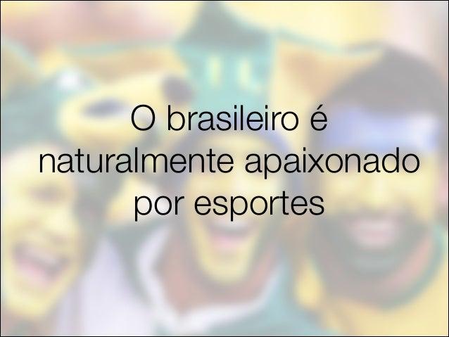 O brasileiro é naturalmente apaixonado por esportes