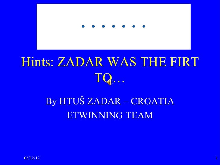 Hints: ZADAR WAS THE FIRT TO… By HTUŠ ZADAR – CROATIA ETWINNING TEAM 02/12/12