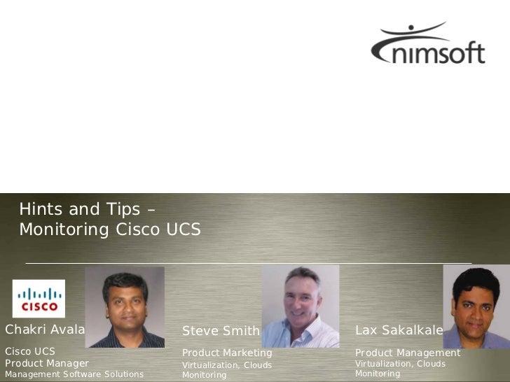 Hints and Tips –  Monitoring Cisco UCSChakri Avala                    Steve Smith              Lax SakalkaleCisco UCS     ...