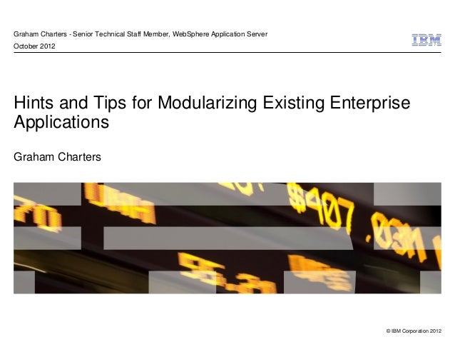 © IBM Corporation 2012 Hints and Tips for Modularizing Existing Enterprise Applications Graham Charters Graham Charters - ...