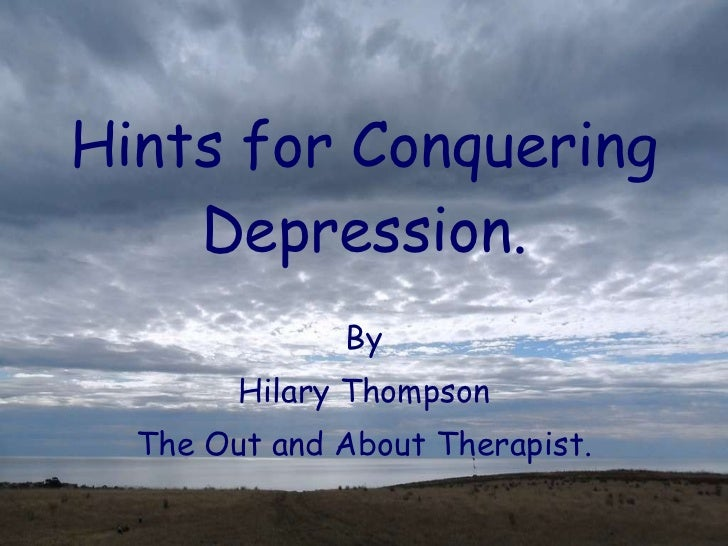 Hints for Conquering Depression. By Hilary Thompson The Out and About Therapist.