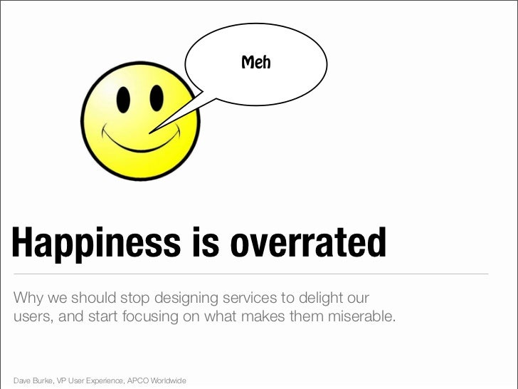 MehHappiness is overratedWhy we should stop designing services to delight ourusers, and start focusing on what makes them ...