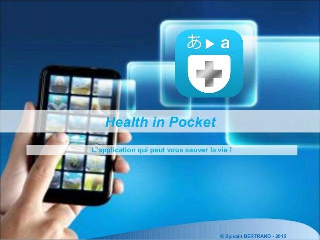 © Sylvain BERTRAND - 2015 Health in Pocket L'application qui peut vous sauver la vie !