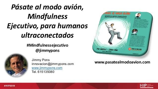Jimmy Pons innovacion@jimmypons.com www.jimmypons.com Tel. 615135080 Pásate al modo avión, Mindfulness Ejecutivo, para hum...