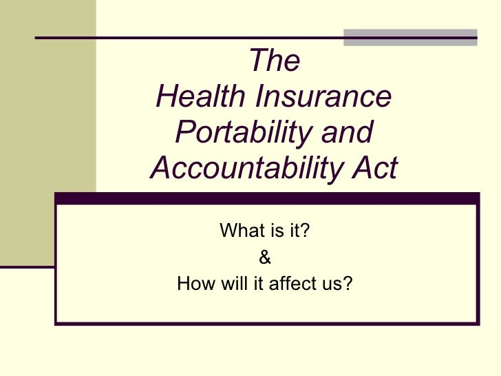 The Health Insurance Portability and Accountability Act What is it? & How will it affect us?