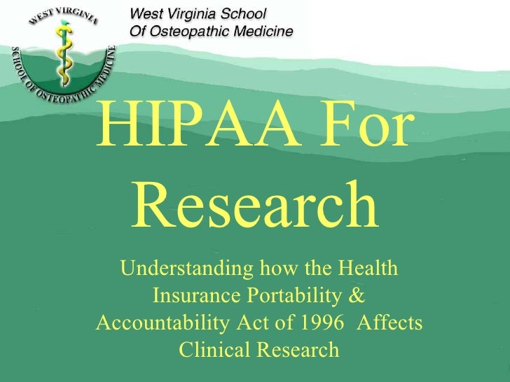 HIPAA For Research Understanding how the Health Insurance Portability & Accountability Act of 1996  Affects Clinical Resea...
