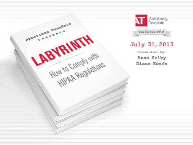© 2013 Armstrong Teasdale LLP© 2013 Armstrong Teasdale LLP HIPAA: Navigating the Labyrinth Anna Selby Diane Keefe July 31,...