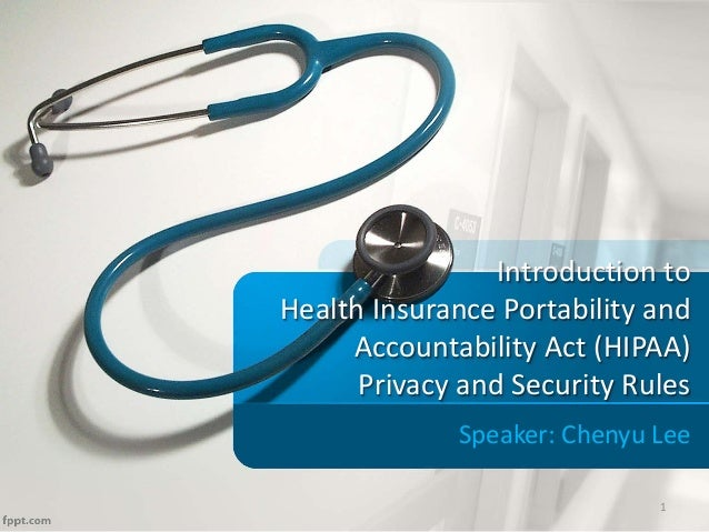 Introduction to Health Insurance Portability and Accountability Act (HIPAA) Privacy and Security Rules Speaker: Chenyu Lee...