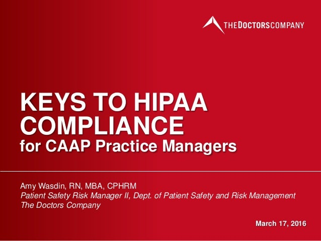 KEYS TO HIPAA COMPLIANCE for CAAP Practice Managers Amy Wasdin, RN, MBA, CPHRM Patient Safety Risk Manager II, Dept. of Pa...