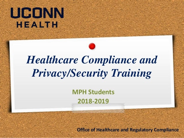 Healthcare Compliance and Privacy/Security Training MPH Students 2018-2019 Office of Healthcare and Regulatory Compliance